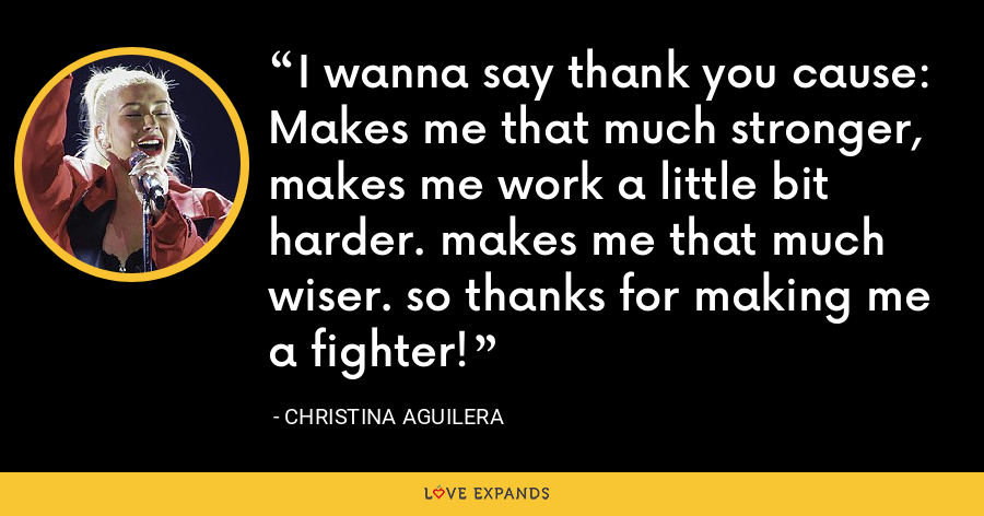 I wanna say thank you cause: Makes me that much stronger, makes me work a little bit harder. makes me that much wiser. so thanks for making me a fighter! - Christina Aguilera