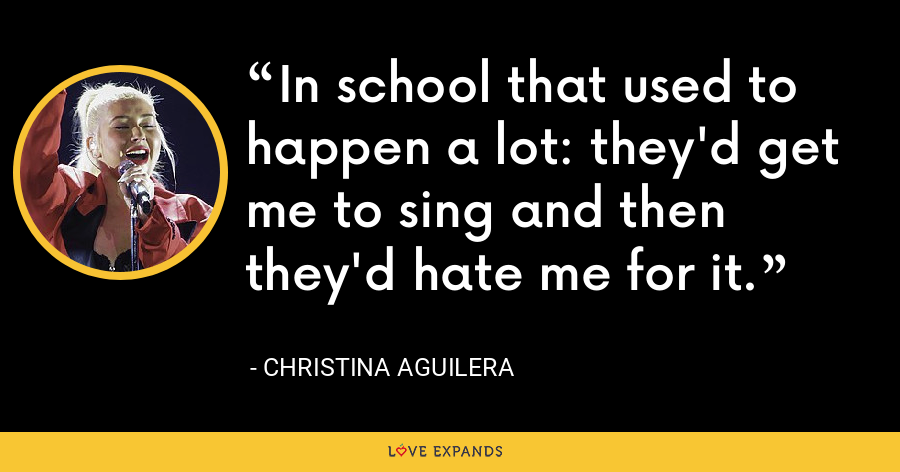 In school that used to happen a lot: they'd get me to sing and then they'd hate me for it. - Christina Aguilera