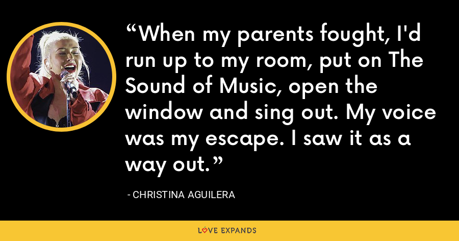 When my parents fought, I'd run up to my room, put on The Sound of Music, open the window and sing out. My voice was my escape. I saw it as a way out. - Christina Aguilera