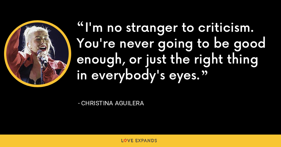 I'm no stranger to criticism. You're never going to be good enough, or just the right thing in everybody's eyes. - Christina Aguilera