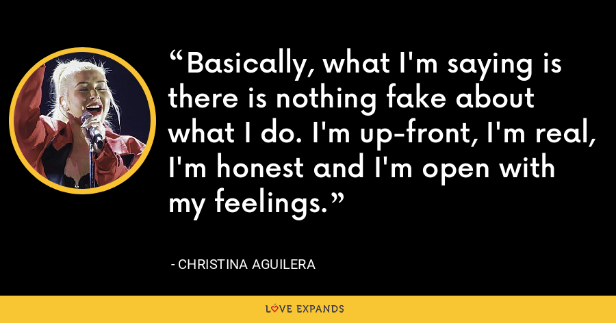 Basically, what I'm saying is there is nothing fake about what I do. I'm up-front, I'm real, I'm honest and I'm open with my feelings. - Christina Aguilera