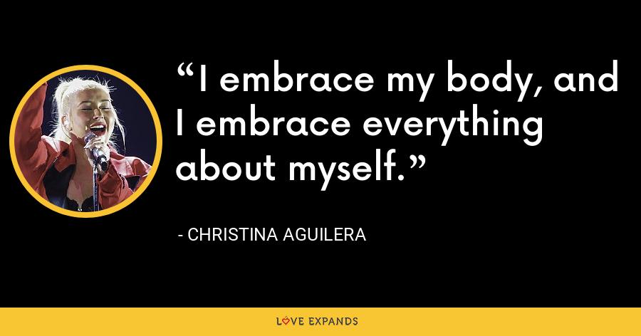I embrace my body, and I embrace everything about myself. - Christina Aguilera
