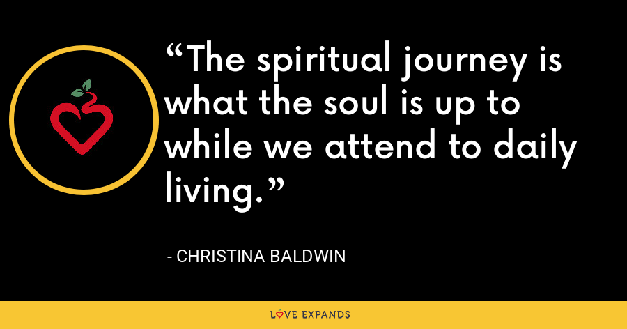 The spiritual journey is what the soul is up to while we attend to daily living. - Christina Baldwin
