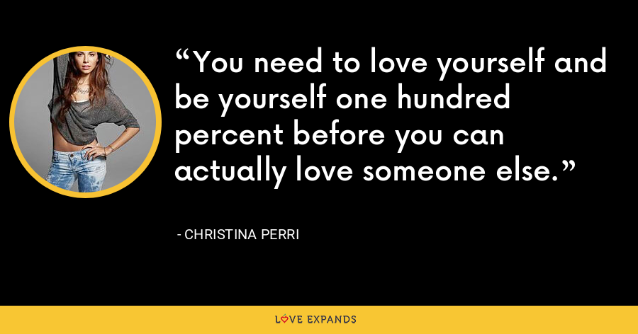 You need to love yourself and be yourself one hundred percent before you can actually love someone else. - Christina Perri