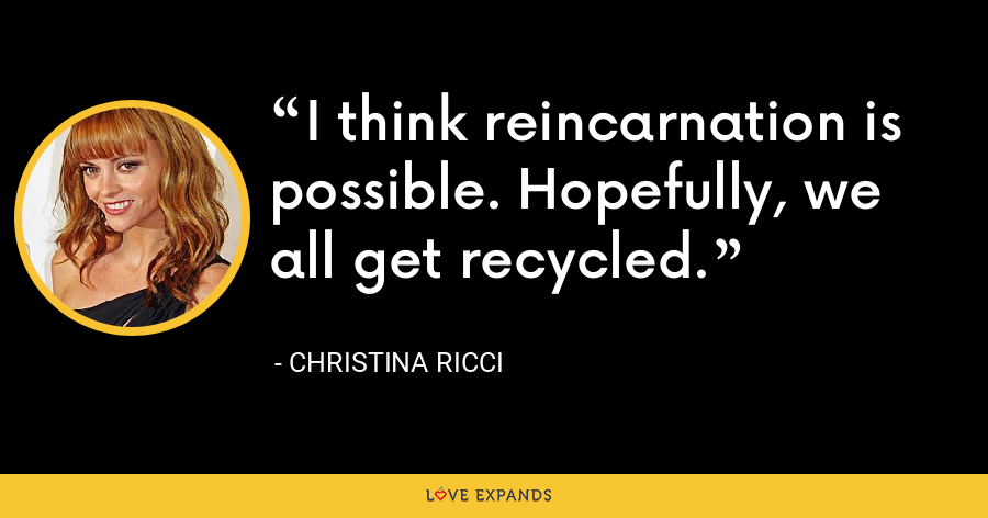 I think reincarnation is possible. Hopefully, we all get recycled. - Christina Ricci