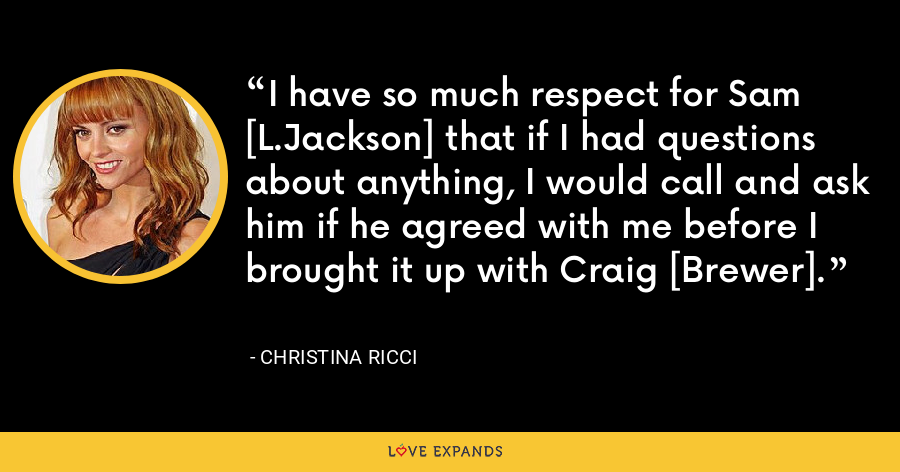 I have so much respect for Sam [L.Jackson] that if I had questions about anything, I would call and ask him if he agreed with me before I brought it up with Craig [Brewer]. - Christina Ricci