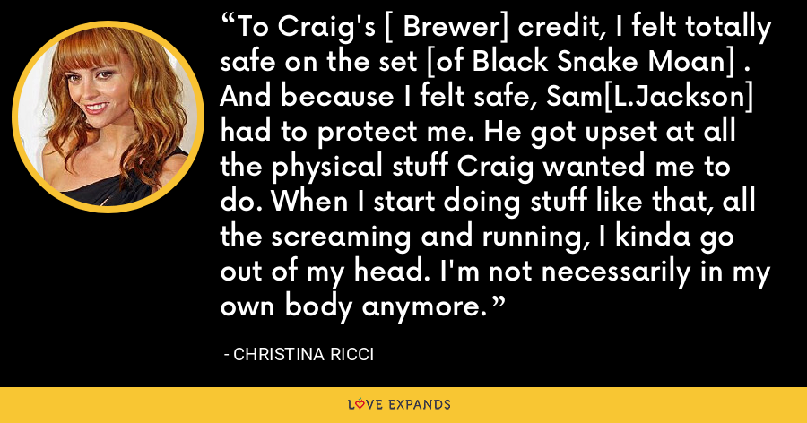 To Craig's [ Brewer] credit, I felt totally safe on the set [of Black Snake Moan] . And because I felt safe, Sam[L.Jackson] had to protect me. He got upset at all the physical stuff Craig wanted me to do. When I start doing stuff like that, all the screaming and running, I kinda go out of my head. I'm not necessarily in my own body anymore. - Christina Ricci