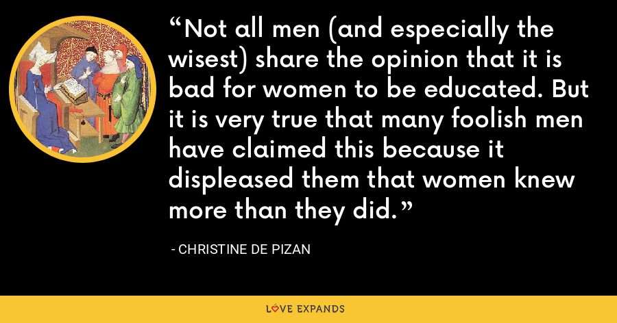 Not all men (and especially the wisest) share the opinion that it is bad for women to be educated. But it is very true that many foolish men have claimed this because it displeased them that women knew more than they did. - Christine de Pizan