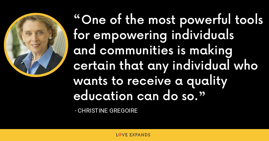 One of the most powerful tools for empowering individuals and communities is making certain that any individual who wants to receive a quality education can do so. - Christine Gregoire
