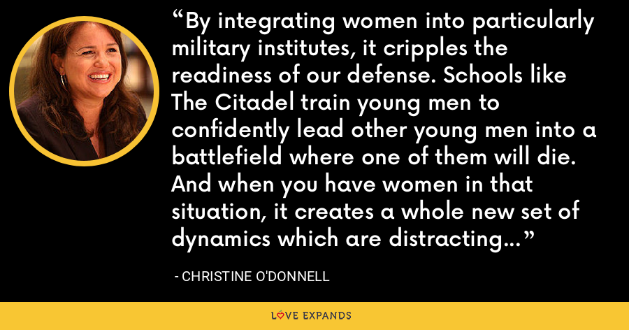 By integrating women into particularly military institutes, it cripples the readiness of our defense. Schools like The Citadel train young men to confidently lead other young men into a battlefield where one of them will die. And when you have women in that situation, it creates a whole new set of dynamics which are distracting to training these men to kill or be killed. - Christine O'Donnell
