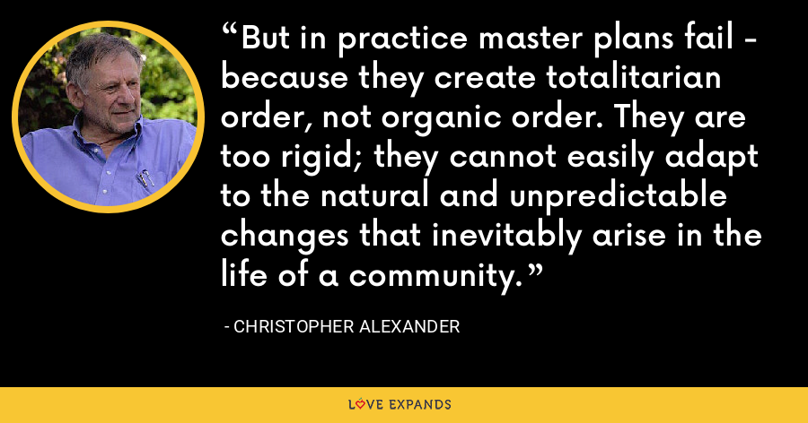 But in practice master plans fail - because they create totalitarian order, not organic order. They are too rigid; they cannot easily adapt to the natural and unpredictable changes that inevitably arise in the life of a community. - Christopher Alexander
