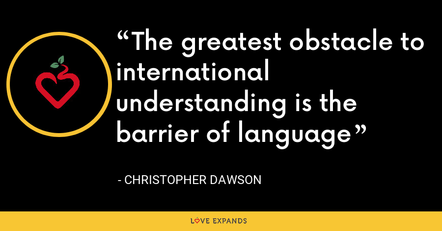 The greatest obstacle to international understanding is the barrier of language - Christopher Dawson