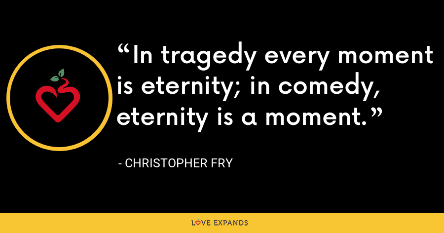 In tragedy every moment is eternity; in comedy, eternity is a moment. - Christopher Fry