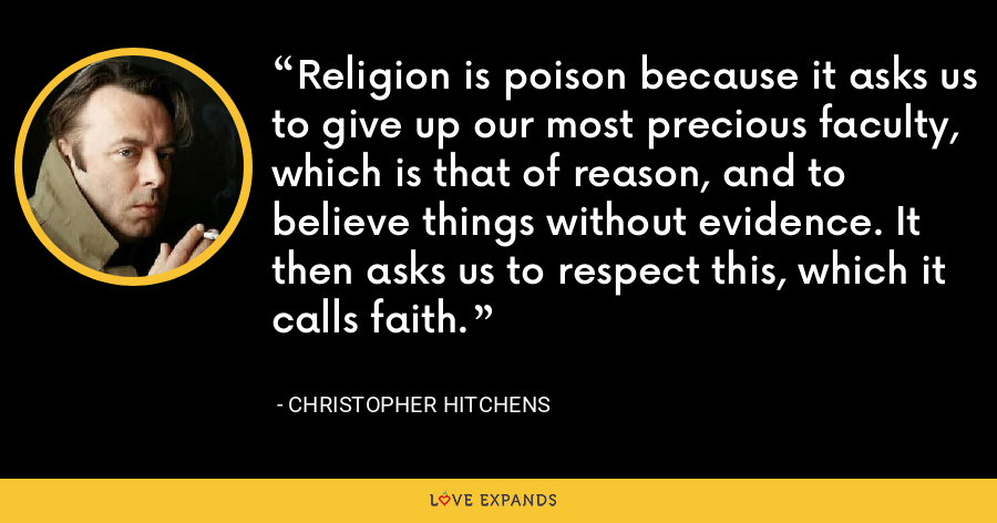 Religion is poison because it asks us to give up our most precious faculty, which is that of reason, and to believe things without evidence. It then asks us to respect this, which it calls faith. - Christopher Hitchens