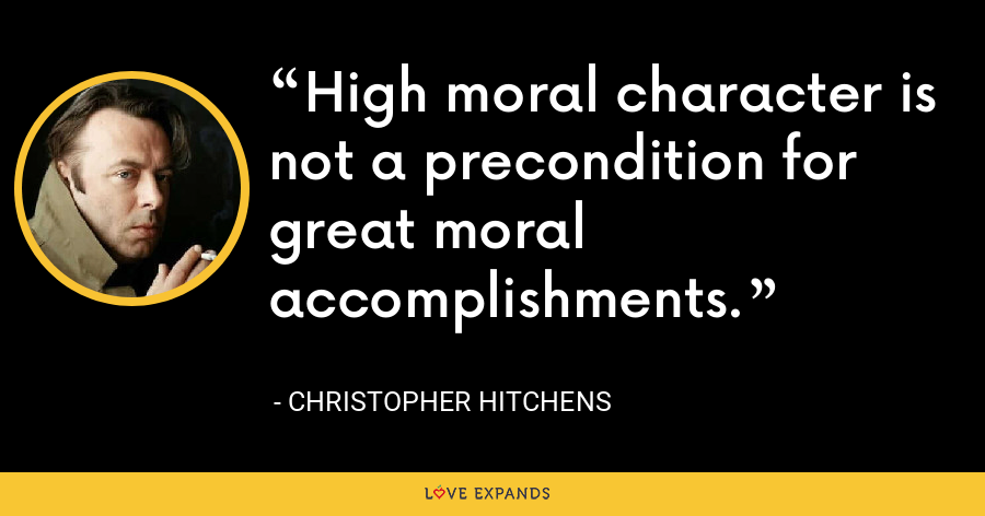 High moral character is not a precondition for great moral accomplishments. - Christopher Hitchens