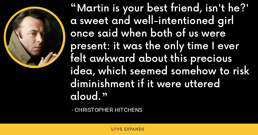 Martin is your best friend, isn't he?' a sweet and well-intentioned girl once said when both of us were present: it was the only time I ever felt awkward about this precious idea, which seemed somehow to risk diminishment if it were uttered aloud. - Christopher Hitchens