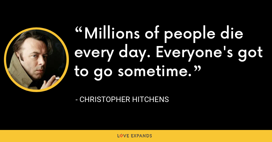 Millions of people die every day. Everyone's got to go sometime. - Christopher Hitchens