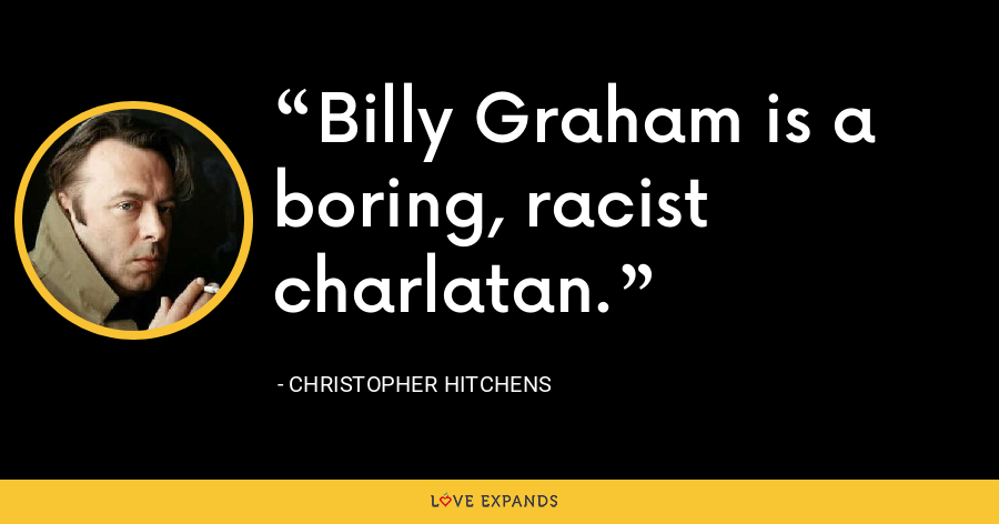Billy Graham is a boring, racist charlatan. - Christopher Hitchens