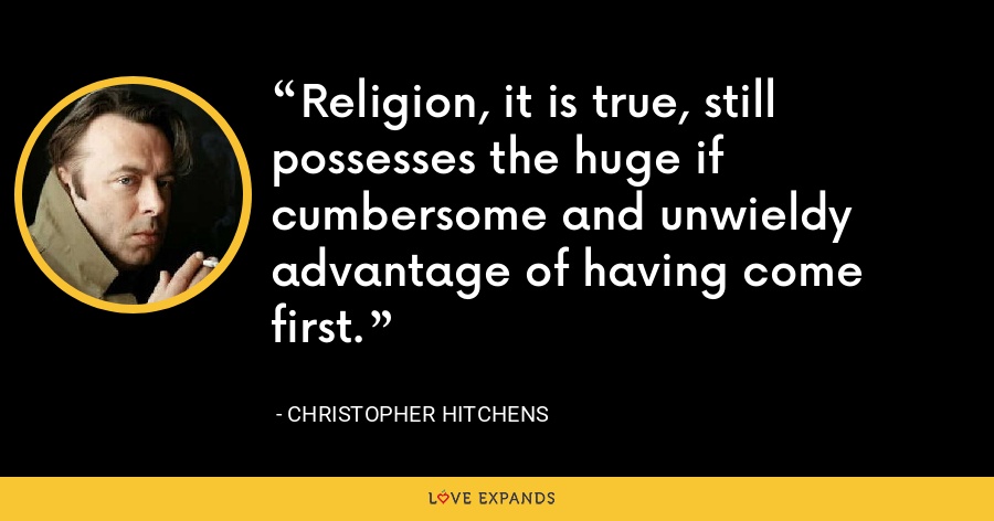 Religion, it is true, still possesses the huge if cumbersome and unwieldy advantage of having come first. - Christopher Hitchens