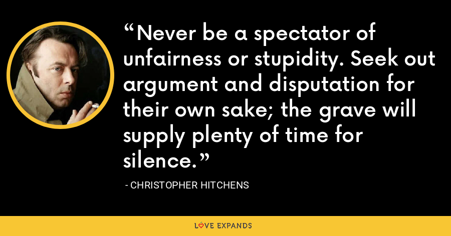 Never be a spectator of unfairness or stupidity. Seek out argument and disputation for their own sake; the grave will supply plenty of time for silence. - Christopher Hitchens