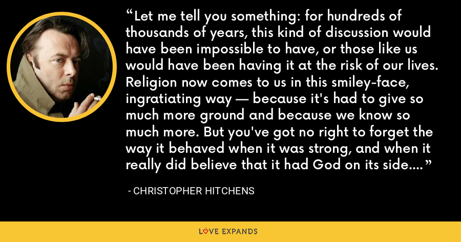 Let me tell you something: for hundreds of thousands of years, this kind of discussion would have been impossible to have, or those like us would have been having it at the risk of our lives. Religion now comes to us in this smiley-face, ingratiating way — because it's had to give so much more ground and because we know so much more. But you've got no right to forget the way it behaved when it was strong, and when it really did believe that it had God on its side. - Christopher Hitchens