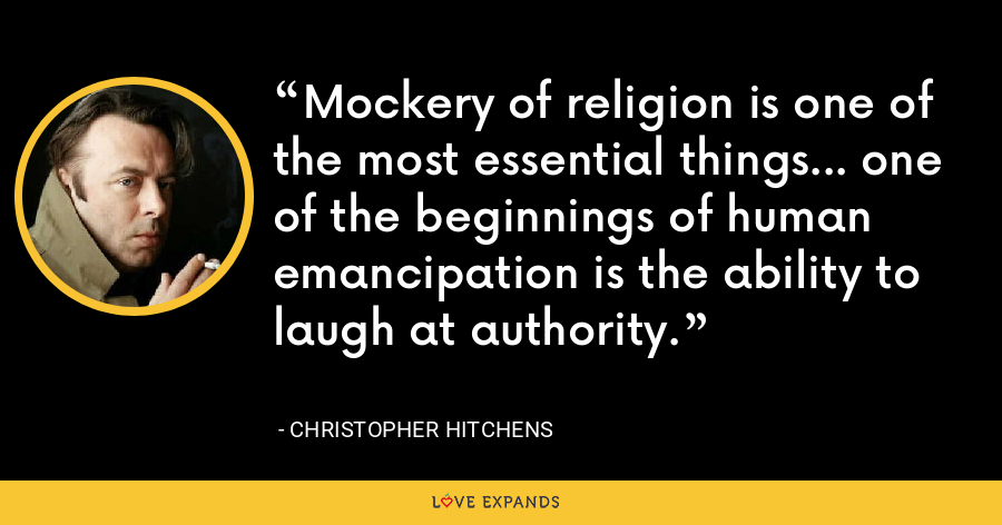 Mockery of religion is one of the most essential things... one of the beginnings of human emancipation is the ability to laugh at authority. - Christopher Hitchens