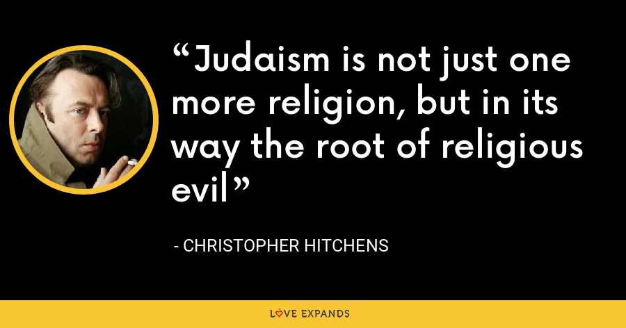 Judaism is not just one more religion, but in its way the root of religious evil - Christopher Hitchens