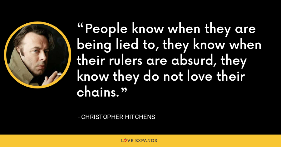People know when they are being lied to, they know when their rulers are absurd, they know they do not love their chains. - Christopher Hitchens