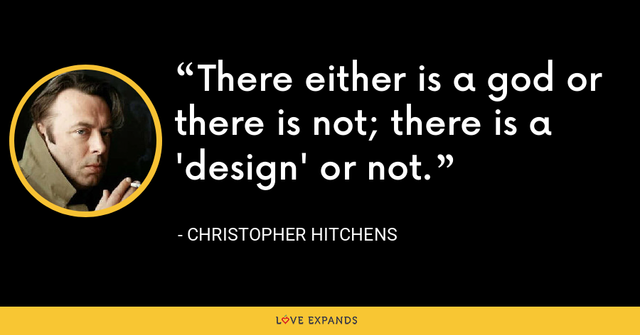 There either is a god or there is not; there is a 'design' or not. - Christopher Hitchens