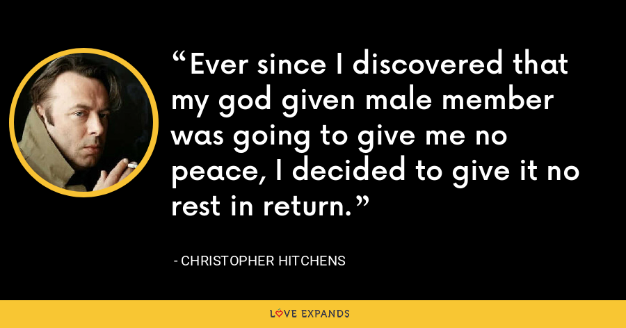Ever since I discovered that my god given male member was going to give me no peace, I decided to give it no rest in return. - Christopher Hitchens
