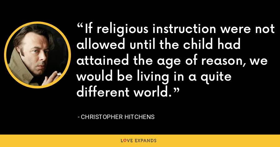 If religious instruction were not allowed until the child had attained the age of reason, we would be living in a quite different world. - Christopher Hitchens