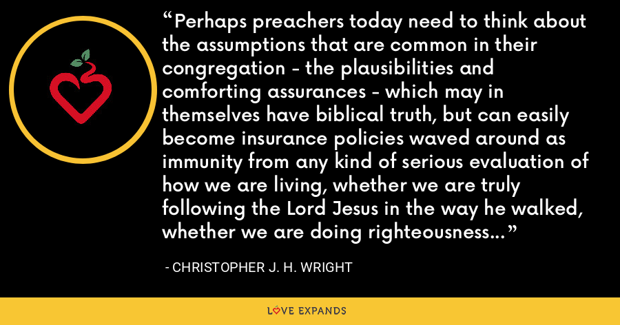 Perhaps preachers today need to think about the assumptions that are common in their congregation - the plausibilities and comforting assurances - which may in themselves have biblical truth, but can easily become insurance policies waved around as immunity from any kind of serious evaluation of how we are living, whether we are truly following the Lord Jesus in the way he walked, whether we are doing righteousness and justice as God commanded. - Christopher J. H. Wright