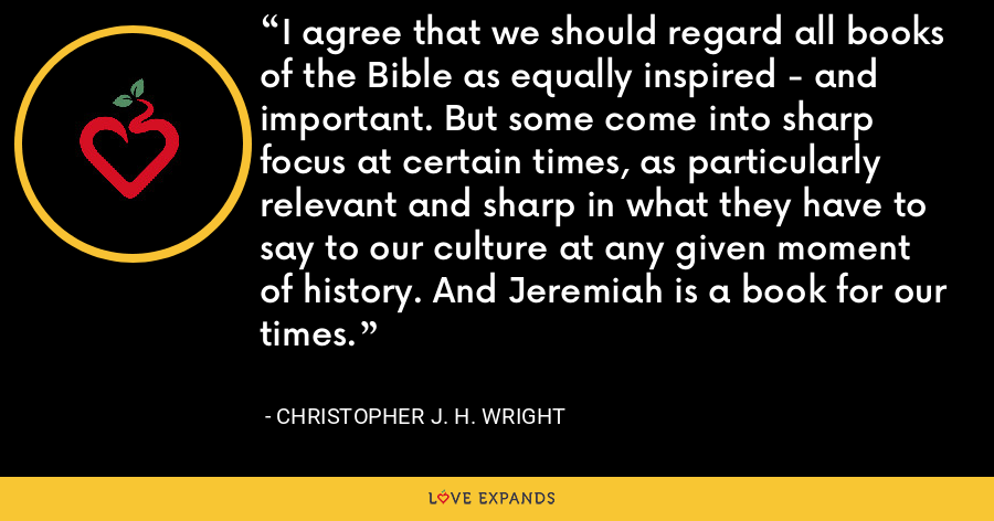 I agree that we should regard all books of the Bible as equally inspired - and important. But some come into sharp focus at certain times, as particularly relevant and sharp in what they have to say to our culture at any given moment of history. And Jeremiah is a book for our times. - Christopher J. H. Wright