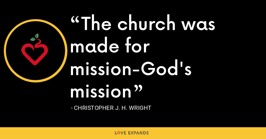 The church was made for mission-God's mission - Christopher J. H. Wright