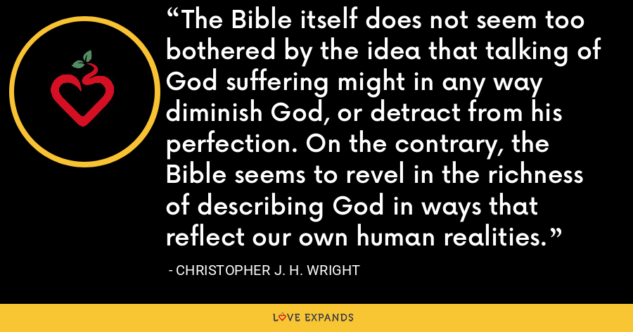 The Bible itself does not seem too bothered by the idea that talking of God suffering might in any way diminish God, or detract from his perfection. On the contrary, the Bible seems to revel in the richness of describing God in ways that reflect our own human realities. - Christopher J. H. Wright