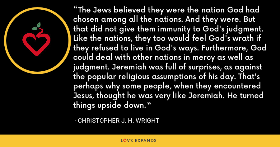 The Jews believed they were the nation God had chosen among all the nations. And they were. But that did not give them immunity to God's judgment. Like the nations, they too would feel God's wrath if they refused to live in God's ways. Furthermore, God could deal with other nations in mercy as well as judgment. Jeremiah was full of surprises, as against the popular religious assumptions of his day. That's perhaps why some people, when they encountered Jesus, thought he was very like Jeremiah. He turned things upside down. - Christopher J. H. Wright
