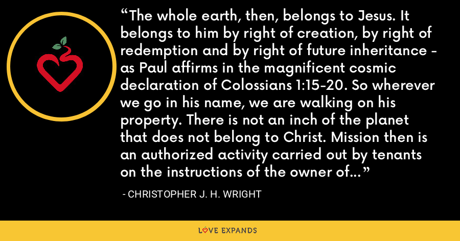 The whole earth, then, belongs to Jesus. It belongs to him by right of creation, by right of redemption and by right of future inheritance - as Paul affirms in the magnificent cosmic declaration of Colossians 1:15-20. So wherever we go in his name, we are walking on his property. There is not an inch of the planet that does not belong to Christ. Mission then is an authorized activity carried out by tenants on the instructions of the owner of the property. - Christopher J. H. Wright