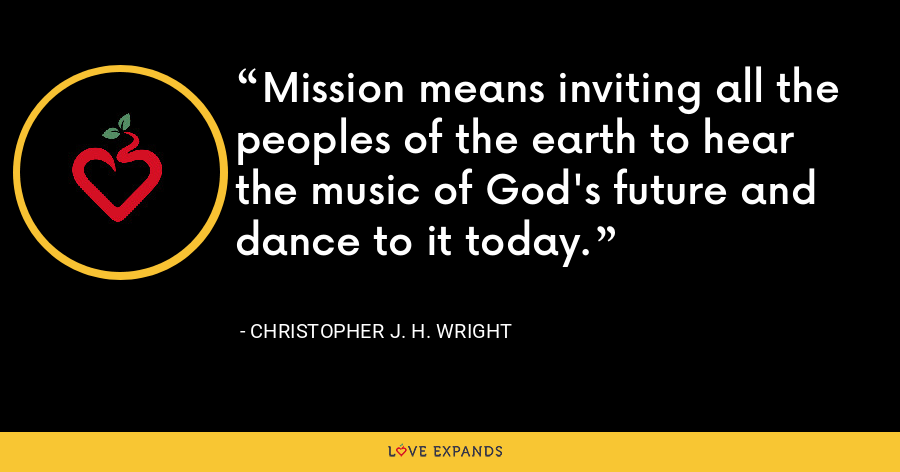 Mission means inviting all the peoples of the earth to hear the music of God's future and dance to it today. - Christopher J. H. Wright