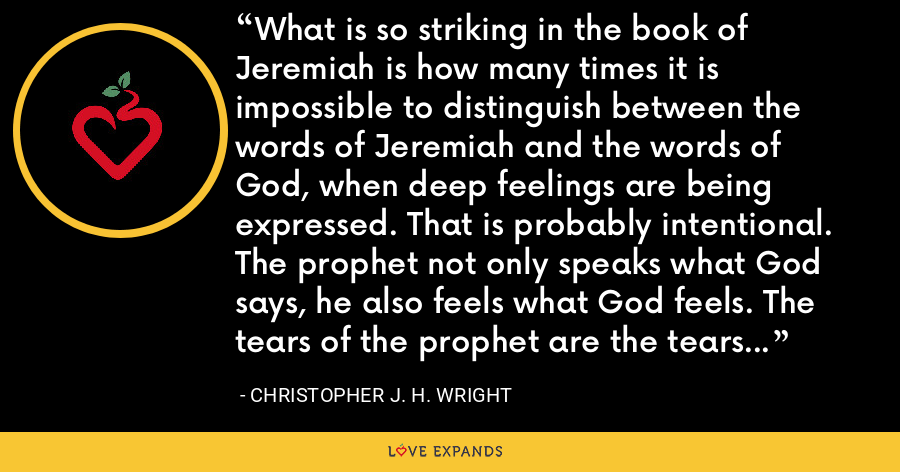 What is so striking in the book of Jeremiah is how many times it is impossible to distinguish between the words of Jeremiah and the words of God, when deep feelings are being expressed. That is probably intentional. The prophet not only speaks what God says, he also feels what God feels. The tears of the prophet are the tears of God. - Christopher J. H. Wright