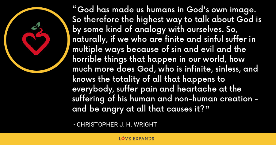 God has made us humans in God's own image. So therefore the highest way to talk about God is by some kind of analogy with ourselves. So, naturally, if we who are finite and sinful suffer in multiple ways because of sin and evil and the horrible things that happen in our world, how much more does God, who is infinite, sinless, and knows the totality of all that happens to everybody, suffer pain and heartache at the suffering of his human and non-human creation - and be angry at all that causes it? - Christopher J. H. Wright