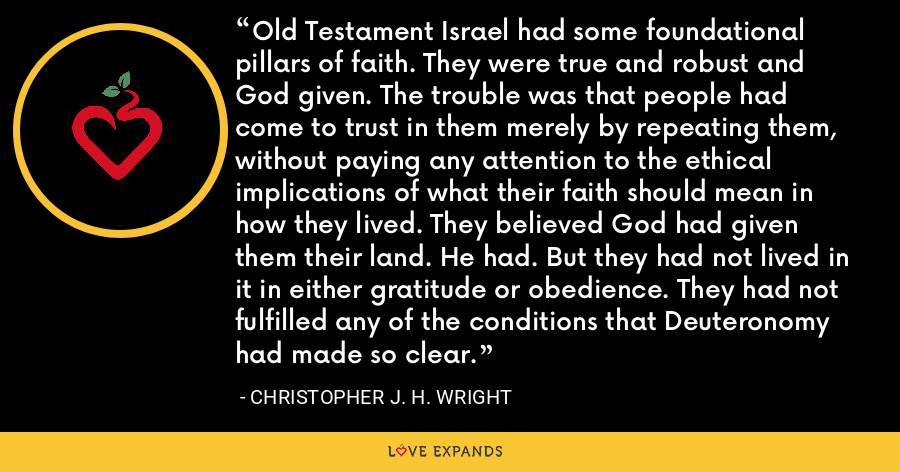Old Testament Israel had some foundational pillars of faith. They were true and robust and God given. The trouble was that people had come to trust in them merely by repeating them, without paying any attention to the ethical implications of what their faith should mean in how they lived. They believed God had given them their land. He had. But they had not lived in it in either gratitude or obedience. They had not fulfilled any of the conditions that Deuteronomy had made so clear. - Christopher J. H. Wright