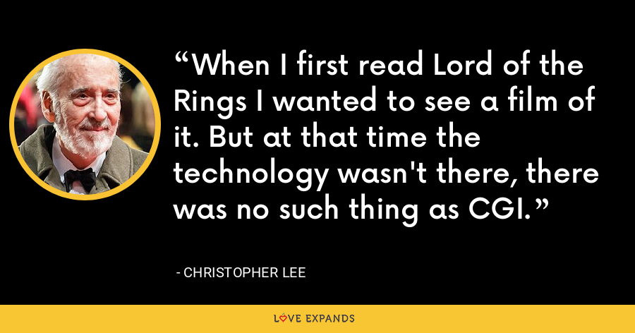 When I first read Lord of the Rings I wanted to see a film of it. But at that time the technology wasn't there, there was no such thing as CGI. - Christopher Lee