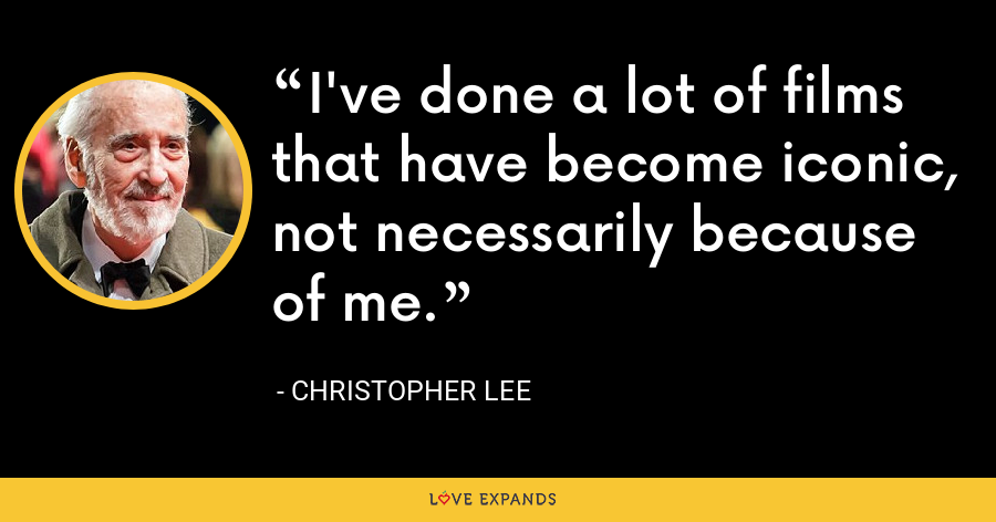 I've done a lot of films that have become iconic, not necessarily because of me. - Christopher Lee