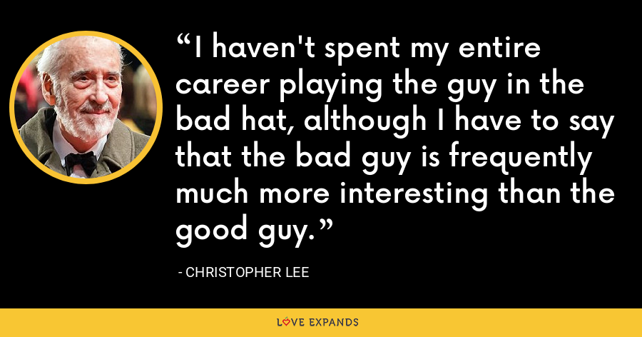 I haven't spent my entire career playing the guy in the bad hat, although I have to say that the bad guy is frequently much more interesting than the good guy. - Christopher Lee