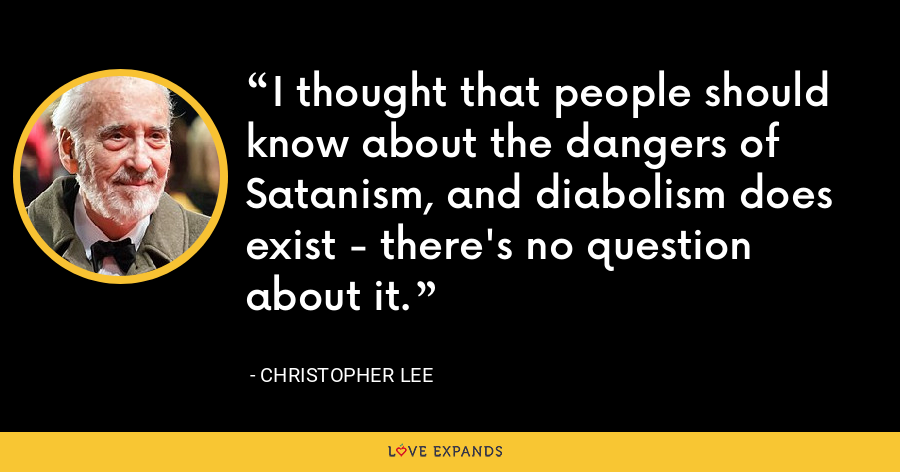 I thought that people should know about the dangers of Satanism, and diabolism does exist - there's no question about it. - Christopher Lee
