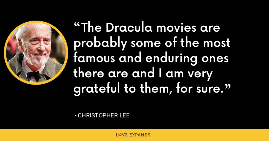 The Dracula movies are probably some of the most famous and enduring ones there are and I am very grateful to them, for sure. - Christopher Lee