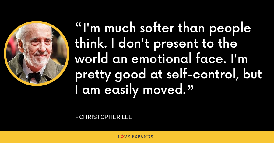 I'm much softer than people think. I don't present to the world an emotional face. I'm pretty good at self-control, but I am easily moved. - Christopher Lee