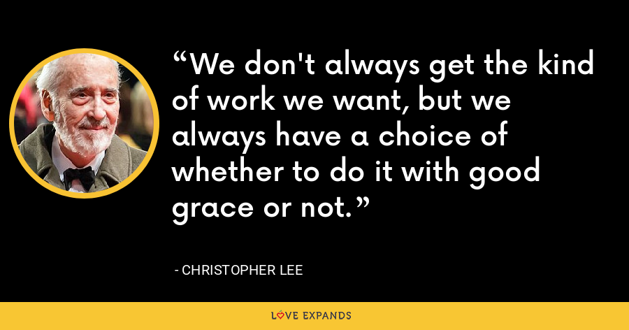 We don't always get the kind of work we want, but we always have a choice of whether to do it with good grace or not. - Christopher Lee