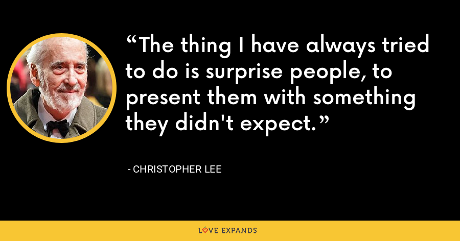 The thing I have always tried to do is surprise people, to present them with something they didn't expect. - Christopher Lee