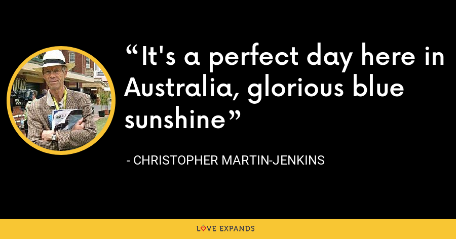 It's a perfect day here in Australia, glorious blue sunshine - Christopher Martin-Jenkins